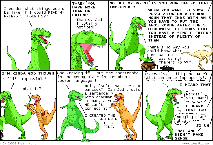 """the alternate ending: T-Rex says """"God? Is it possible for you to use grammar SO POORLY that even you can't understand what you were trying to say?"""" and God says """"UM HELLO"""" and then he says """"YOU'RE THE DUDE WITH THE BAD APOSTROPHES"""""""